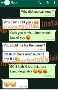 Bitch, Fuck You, and Memes: Baby  Why did you call now?  531 PM  insta  Why canticall you  Fuck  you bitch...i lost attack  bcz of you  5:33 PM  You scold me for the game?  5:34 PM  Clash of clans mujhse jyada  ial  imp h  kat  BC 4 lakh ki loot thi...tera  baap dega ab  5:36 PM  5:36 PM 😂😂