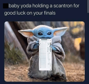 Finals week: baby yoda holding a scantron for  good luck on your finals Finals week