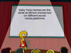 Repetitive memes: baby Yoda memes are the  same as Minion memes but  on different social  media platforms Repetitive memes