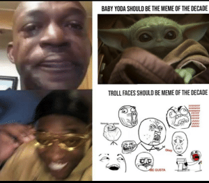 Only for OG's: BABY YODA SHOULD BE THE MEME OF THE DECADE  TROLL FACES SHOULD BE MEME OF THE DECADE  FFFFF  UUUU  UUUU  UUUU-  forever  plone  Окаy  ME GUSTA Only for OG's