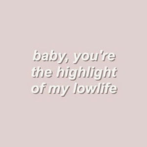 highlight: baby, you're  the highlight  of my lowlife