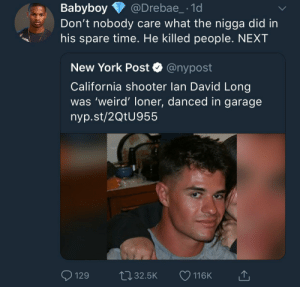 Fuck him! by KingPZe MORE MEMES: Babyboy @Drebae_-1d  Don't nobody care what the nigga did in  his spare time. He killed people. NEXT  New York Post Q @nypost  California shooter lan David Long  was 'weird' loner, danced in garage  nyp.st/2QtU955  129t032.5K 116K Fuck him! by KingPZe MORE MEMES