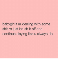 Shit, Girl Memes, and Slayed: babygirl if ur dealing with some  shit rn just brush it off and  continue slaying like u always do