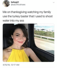 Ass, Cats, and Dank: babygirl  @sacrificehoes  Me on thanksgiving watching my family  use the turkey baster that l used to shoot  water into my ass  4/15/18, 12:17 AM You ever just UHHH 🥴 @larnite • ➫➫➫ Follow @Staggering for more funny posts daily! • (Ignore: memes dank funny cats insta love me goals happy love twitter)