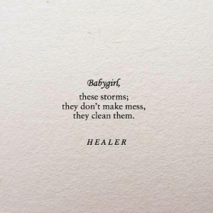 Storms: Babygirl  these storms  they don't make mess,  they clean them.  HEALER