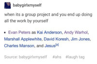 Tbh, Work, and Andy Warhol: babygirlxmyself  when its a group project and you end up doing  all the work by yourself  Evan Peters as Kai Anderson, Andy Warhol,  Marshall Applewhite, David Koresh, Jim Jones,  Charles Manson, and Jesusla]  Source: babygirlxmyself  #ahs  #laugh tag hate group projects tbh