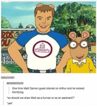 "Arthur, Gordon Ramsay, and Matt Damon: babylonian:  aerostarmonk:  One time Matt Damon guest starred on Arthur and he looked  horrifying.  so should we draw Matt as a human or as an aardvark?""  ""yes"" i just watched 2 hours worth of gordon ramsay pranking people and then 1 hour of simon cowell telling people they have no talent then i gave myself a facial and mani and i have two exams tomorrow my priorities are very correct"