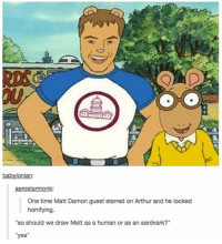 "Aardvark: babylonian:  aerostarmonk:  One time Matt Damon guest starred on Arthur and he looked  horrifying  ""so should we draw Matt as a human or as an aardvark?""  ""yes"