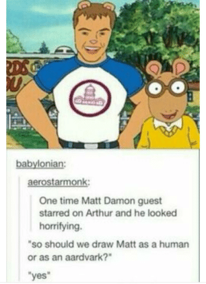 "Matt Damon on Arthur: babylonian:  aerostarmonk:  One time Matt Damon guest  starred on Arthur and he looked  horrifying.  ""so should we draw Matt as a human  or as an aardvark?""  yes Matt Damon on Arthur"