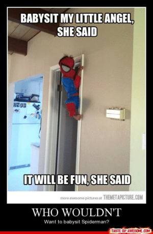 Who wouldn'thttp://omg-humor.tumblr.com: BABYSIT MY LITTLE ANGEL,  SHE SAID  IT WILL BE FUN, SHE SAID  more awesome pictures at THEMETAPICTURE.COM  WHO WOULDN'T  Want to babysit Spiderman?  TASTE OF AWESOME.COM Who wouldn'thttp://omg-humor.tumblr.com