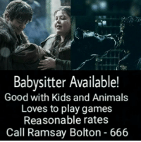 Animals, Anime, and Game of Thrones: Babysitter Available!  Good with Kids and Animals  Loves to play games  Reasonable rates  Call Ramsay Bolton 666 Sent by Zeeshan Khan.
