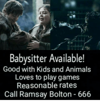 Animals, Anime, and Love: Babysitter Available!  Good with Kids and Animals  Loves to play games  Reasonable rates  Call Ramsay Bolton 666 ~Tyrion