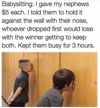 Memes, Genius, and 🤖: Babysitting: I gave my nephews  $5 each. I told them to hold it  against the wall with their nose,  whoever dropped first would lose  with the winner getting to keep  both. Kept them busy for 3 hours. This is the level of genius I aspire to reach