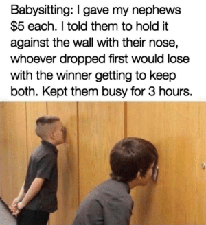 Lazy but smart babysiyter: Babysitting: I gave my nephews  $5 each. I told them to hold it  against the wall with their nose,  whoever dropped first would lose  with the winner getting to keep  both. Kept them busy for 3 hours. Lazy but smart babysiyter