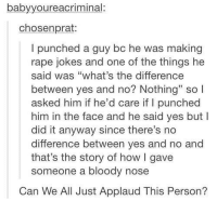 "<p>""LOL physically assaulting people who make jokes I don't like is great!""</p>  Also, I&rsquo;m assuming this took place on a train because everyone is applauding.: babyyoureacriminal  chosenprat:  I punched a guy bc he was making  rape jokes and one of the things he  said was ""what's the difference  between yes and no? Nothing"" so l  asked him if he'd care if I punched  him in the face and he said yes but I  did it anyway since there's no  difference between yes and no and  that's the story of how I gave  someone a bloody nose  Can We All Just Applaud This Person? <p>""LOL physically assaulting people who make jokes I don't like is great!""</p>  Also, I&rsquo;m assuming this took place on a train because everyone is applauding."