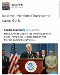 Memes, 🤖, and Bacardi: Bacardi B  Gaithinkmark  So slaves. He offered Trump some  slaves. Got it.  Keegan Stephan  @KeeganNYC  Mass. Sheriff Offers Free Inmate Labor to  Build Trump's US-Mexico Border Wall  theroot.com/articles/news/...  PARTM  AND SE So...