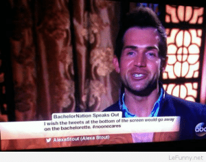 Bachelorette tweets bottom go-away: BachelorNation Speaks Out  I wish the tweets at the bottom of the screen would go away  on the bachelorette. #noonecares  bc  AlexaStout (Alexa Stout)  LeFunny.net Bachelorette tweets bottom go-away