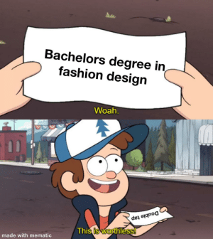 Bachelors Degree In Fashion Design Woah Double Tap This Is Worthless Made With Mematic Am I Wrong No Fashion Meme On Me Me