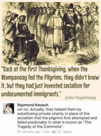 """(GC): """"Back at the first Thanksgiving. When the  Wampanoag fed the Pilgrims, they didn't know  it, but they had just invented socialism for  undocumented immigrants,  John Fugelsang  C Raymond Kovach  um no. Actually, they helped them by  substituting private charity in place of the  socialism that the pilgrims first attempted and  failed predictably in what is known as """"The  Tragedy of the Commons"""".  57 minutes ago Like 12. Reply (GC)"""
