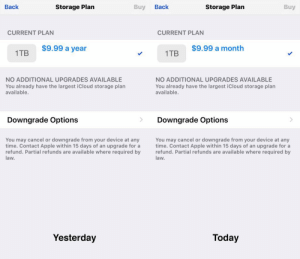 For a day, I thought Apple had a coup in the industry…http://omg-humor.tumblr.com: Back  Back  Buy  Storage Plan  Buy  Storage Plan  CURRENT PLAN  CURRENT PLAN  $9.99 a year  $9.99 a month  1TB  1TB  NO ADDITIONAL UPGRADES AVAILABLE  You already have the largest iCloud storage plan  available.  NO ADDITIONAL UPGRADES AVAILABLE  You already have the largest iCloud storage plan  available.  Downgrade Options  Downgrade Options  You may cancel or downgrade from your device at any  time. Contact Apple within 15 days of an upgrade for a  refund. Partial refunds are available where required by  law.  You may cancel or downgrade from your device at any  time. Contact Apple within 15 days of an upgrade for a  refund. Partial refunds are available where required by  law.  Today  Yesterday For a day, I thought Apple had a coup in the industry…http://omg-humor.tumblr.com