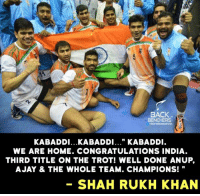 "Jay, Memes, and Appreciate: BACK  BENCHERS  KABADDI...KABADDI..."" KABADDI  WE ARE HOME. CONGRATULATIONS INDIA  THIRD TITLE ON THE TROT! WELL DONE ANUP,  A JAY & THE WHOLE TEAM. CHAMPIONS!  SHAHRUKH KHAN Shah Rukh Khan appreciated Indian Kabaddi Team !"