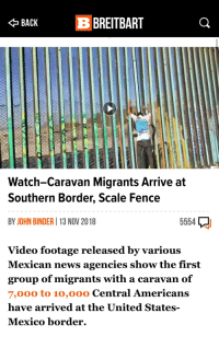 News, Mexico, and United: BACK BREITBART  Watch-Caravan Migrants Arrive at  Southern Border, Scale Fence  BY JOHN BINDER 13 NOV 2018  5554  Video footage released by various  Mexican news agencies show the first  group of migrants with a caravan of  7,000 to 10,000 Central Americans  have arrived at the United States-  Mexico border