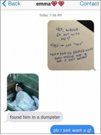 68 Funny Memes Of The Day To Make Your Laugh: Back  emma  Contact  Today 7:08 PM  HEY, WANNA  Go out WITH  ME  AND AHALF DECADEr  found him in a dumpster  plz i just want a gf 68 Funny Memes Of The Day To Make Your Laugh