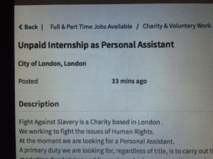 Work, Irony, and Jobs: Back | Full & Part Time Jobs Available / Charity & Voluntary Work  Unpaid Internship as Personal Assistant  City of London, London  Posted  33 mins ago  Description  Fight Against Slavery is a Charity based in London.  We working to fight the issues of Human Rights.  At the moment we are looking for a Personal Assistant.  A primary duty we are looking for, regardless of title, is to carry out t The irony is palpable