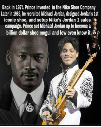 Prince: Back in 1971 Prince invested in the Nike Shoe Company  Later in 1983, he recruited Michael Jordan, designed Jordan's 1st  iconic shoe, and setup Nike's Jordan 1 sales  campaign, Prince set Michael Jordan up to become a  billion dollar shoe mogul and few even know it.&
