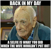 Back in My Day: BACK IN MY DAY  A SELFIE IS WHAT YOU DID  WHEN THE WIFE WOULDN'T PUT OUT