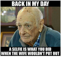 Back in my day: BACK IN MY DAY  A SELFIE IS WHAT YOU DID  WHEN THE WIFE WOULDN'T PUT OUT Back in my day