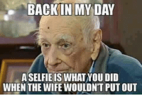 .: BACK IN MY DAY  ASELFIE IS WHATNOU DID  WHEN THE WIFE WOULDNT PUTOUT .
