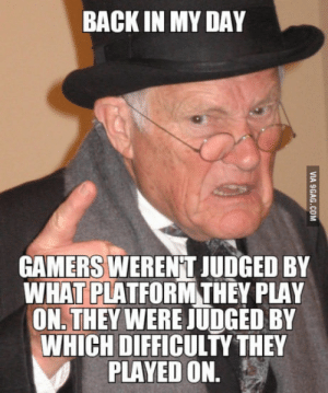 Back, Back in My Day, and Play: BACK IN MY DAY  GAMERS WERENT JUDGED BY  WHATPLATFORMTHEY PLAY  ON. THEY WERE JUDGED BY  WHICH DIFFICULTY THEY  PLAYED ON. Pc vs Console
