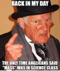 "Your ""low church"" grandfather  (Meme by Angelic Anglican Memes): BACK IN MY DAY  THE ONLY TIME  SAID  ""MASS WAS IN SCIENCE CLASS Your ""low church"" grandfather  (Meme by Angelic Anglican Memes)"