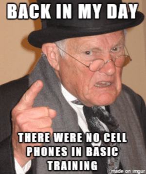 Meme, Phone, and Imgur: BACK IN MY DAY  THERE WERE NO CELL  PHONES IN BAsIC  TRAINING deon  imq ur