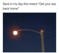 "Ass, Memes, and Wshh: Back in my day this meant ""Get your ass  back home"" Real talk 😂💯 WSHH"