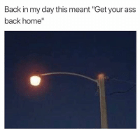 "Ass, Funny, and Lol: Back in my day this meant ""Get your ass  back home"" Back in days lol"