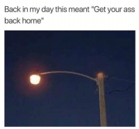 "Ass, Home, and Back: Back in my day this meant ""Get your ass  back home"" Who can relate? 🏠🏃‍♂️ https://t.co/beStJatz0M"