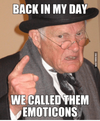 emoticon: BACK IN MY DAY  WE CALLED THEM  EMOTICONS