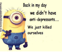"Memes, Minion, and Anti: Back in my day  we didn't have  anti-depressants  We just killed  ourselves <p>Minion memes have much potential via /r/MemeEconomy <a href=""https://ift.tt/2rhUigx"">https://ift.tt/2rhUigx</a></p>"
