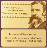 """Facebook, News, and Tumblr: Back in my day,  we didn't need  """"Facebook"""" or """"Twitter.""""  95  60  Because we all had cholera.  That was the news, and we didn't need  social networking to tell us that. <p><a href=""""http://mizzchelle.tumblr.com/post/98602083735/infectious-disease-humor-it-gets-me-every-time"""" class=""""tumblr_blog"""">mizzchelle</a>:</p>  <blockquote><p>Infectious disease humor. It gets me every time!</p></blockquote>"""