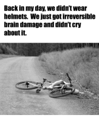 Brain, Never, and Back: Back in my day, we didn't wear  helmets. We just got irreversible  brain damage and didn't cry  about it. Concussions never stopped us!
