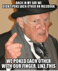 Facebook, Fucking, and Funny: BACK IN MY DAY WE  DIDNTTIPOKE EACH OTHER ON FACEBOOK  WE POKED EACH OTHER  WITHOUR FINGER. LIKE THIS Shut the fuck up, grandpa