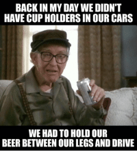 Back in My Day: BACK IN MY DAY WEDIDNT  HAVE CUP HOLDERS IN OUR CARS  WE HAD TO HOLD OUR  BEER BETWEEN OUR LEGSAND DRIVE
