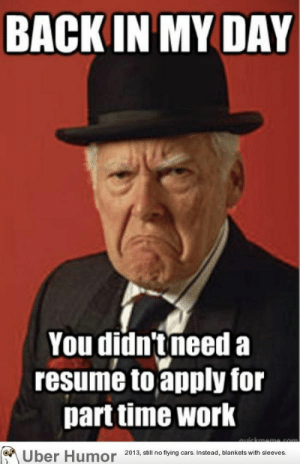 Funny Sex Memes - Good Sexual Pictures and GIFs - Freaky Memes: BACK IN MY DAY  You didn'tneed a  resume toapply for  parttime work  2013, still no flying cars. Instead, blankets with sleeves. Funny Sex Memes - Good Sexual Pictures and GIFs - Freaky Memes