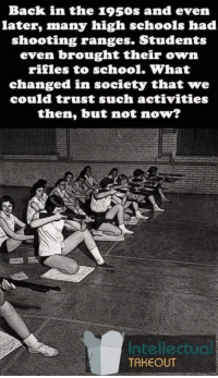 Memes, School, and Back: Back in the 1950s and even  later, many high schools had  shooting ranges. Students  even brought their own  rifles to school. What  changed in society that we  could trust such activities  then, but not now?  Intellectuo  TAKEOUT