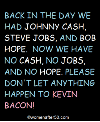 Bob Hope: BACK IN THE DAY WE  HAD JOHNNY CASH  STEVE JOBS, AND  BOB  HOPE  NOW WE HAVE  NO CASH  NO  JOBS  AND NO HOPE  PLEASE  DON'T LET ANYTHING  HAPPEN TO KEVIN  BACON!  COwomenafter 50.com