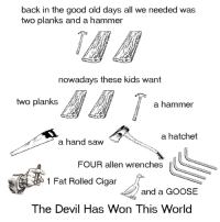 Dank, Saw, and Devil: back in the good old days all we needed was  two planks and a hammer  nowadays these kids want  two planks  a hammer  a hatchet  a hand saw  FOUR allen wrenches  1 Fat Rolled Cigar  and a GOOSE  The Devil Has Won This World