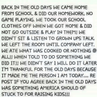 America, Clothes, and School: BACK IN THE OLD DAYS WE CAME HOME  FROM SCHOOL & DID OUR HOMEWORK, NO  GAME PLAYING, WE TOOK OUR SCHOOL  CLOTHES OFF WHEN WE GOT HOME & DID  NOT GO OUTSIDE & PLAY IN THEM! WE  DIDN'T SIT & LISTEN TO GROWN UPS TALK  WE LEFT THE ROOM UNTIL COMPANY LEFT.  WE ATE WHAT WAS COOKED OR NOTHING @  ALL!! WHEN TOLD TO DO SOMETHING WE  DID IT!! WE DIDN'T SAY I WILL DO IT LATER  I'M THANKFUL FOR THE OLD DAYS BECAUSE  IT MADE ME THE PERSON I AM TODAY... RE  POST IF YOU AGREE BACK IN THE OLD DAYS  WAS SOMETHING AMERICA SHOULD OF  STUCK TO FOR RAISING KIDS!!!