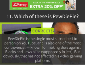 youtube.com, Jcpenney, and Video: BACK IN THE RHYTHM SALE  JCPenney EXTRA 20% OFF*  EXCLUSIONS APPLY  11.Which of these is PewDiePie?  CORRECT!  PewDiePie is the single most subscribed-to  person on YouTube, and is also one of the most  controversial - known for making slurs against  Blacks and Jews alike (supposedly in jest). But  obviously, that has not affected his video gaming  platform.  SCR  vOUTUrE Co  ENWIKIPEDIA.ORG  A Though you deserved to know